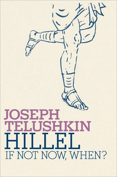 Hillel: If Not Now, When?, by Rabbi Joseph Telushkin
